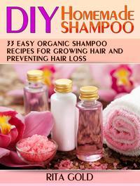 Diy Homemade Shampoo: 33 Easy Organic Shampoo Recipes for Growing Hair and Preventing Hair Loss【電子書籍】[ Rita Gold ]