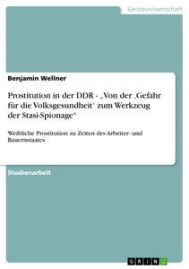Prostitution in der DDR - 'Von der 'Gefahr f?r die Volksgesundheit' zum Werkzeug der Stasi-Spionage'Weibliche Prostitution zu Zeiten des Arbeiter- und Bauernstaates【電子書籍】[ Benjamin Wellner ]