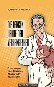 Die langen Jahre der VergangenheitErinnerungen eines Tierarztes, 25 Jahre DDR - 25 Jahre BRD【電子書籍】[ Johannes L. Werner ]