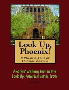 Look Up, Phoenix, Arizona! A Walking Tour of Phoenix, Arizona【電子書籍】[ Doug Gelbert ]