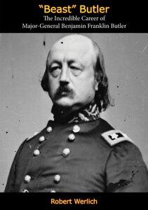 """""""Beast"""" ButlerThe Incredible Career of Major-General Benjamin Franklin Butler【電子書籍】[ Robert Werlich ]"""