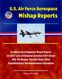 U.S. Air Force Aerospace Mishap Reports: Accident Investigation Board Report on 2017 Loss of General Atomics UAV Drone MQ-9A Reaper Aircraft from 361st Expeditionary Reconnaissance Squadron【電子書籍】[ Progressive Management ]
