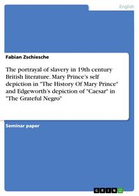 The portrayal of slavery in 19th century British literature. Mary Prince's self depiction in 'The History Of Mary Prince' and Edgeworth's depiction of 'Caesar' in 'The Grateful Negro'【電子書籍】[ Fabian Zschiesche ]