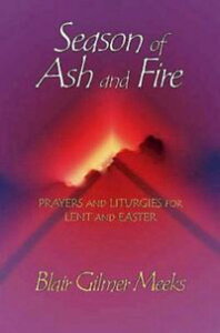 Season of Ash and FirePrayers and Liturgies for Lent and Easter【電子書籍】[ Blair Gilmer Meeks ]
