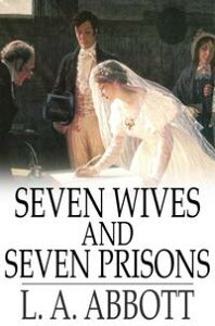 Seven Wives and Seven PrisonsOr, Experiences in the Life of a Matrimonial Monomaniac. A True Story【電子書籍】[ L. A. Abbott ]