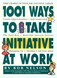 1001 Ways to Take Initiative at Work【電子書籍】[ Bob Nelson Ph.D. ]