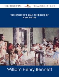 The Expositor's Bible- The Books of Chronicles - The Original Classic Edition【電子書籍】[ William Henry Bennett ]