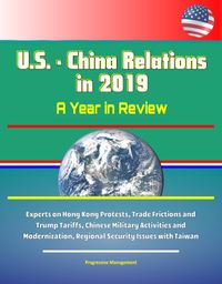 U.S.: China Relations in 2019: A Year in Review - Experts on Hong Kong Protests, Trade Frictions and Trump Tariffs, Chinese Military Activities and Modernization, Regional Security Issues with Taiwan【電子書籍】[ Progressive Management ]