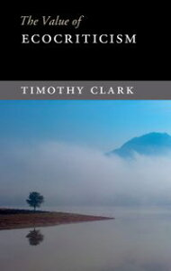 The Value of Ecocriticism【電子書籍】[ Timothy Clark ]