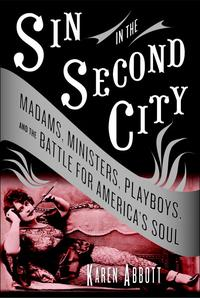 Sin in the Second CityMadams, Ministers, Playboys, and the Battle for America's Soul【電子書籍】[ Karen Abbott ]