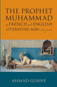Prophet Muhammad in French and English Literature1650 to the Present【電子書籍】[ Ahmad Gunny ]