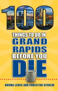 100 Things to Do in Grand Rapids Before You Die【電子書籍】[ Norma Lewis ]