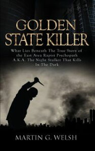 Golden State Killer Book: What Lies Beneath the True Story of the East Area Rapist Psychopath A.K.A. the Night Stalker That Kills in the Dark【電子書籍】[ Martin G. Welsh ]
