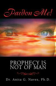 "Pardon Me! Prophecy Is Not of ManA Basic Spiritual Guide to Understanding the ""Divine"" Gift of the Ministry of Prophecy, Its Powers, Its Purpose and Its Prophets【電子書籍】[ Dr. Anita G. Naves Ph.D. ]"