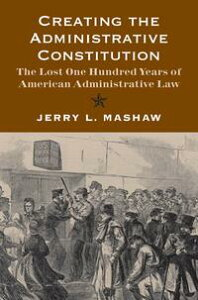 Creating the Administrative Constitution: The Lost One Hundred Years of American Administrative Law【電子書籍】[ Jerry L. Mashaw ]