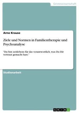 Ziele und Normen in Familientherapie und Psychoanalyse'Du bist zeitlebens f?r das verantwortlich, was Du Dir vertraut gemacht hast.'【電子書籍】[ Arno Krause ]