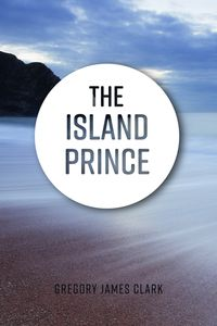 The Island Prince【電子書籍】[ Gregory James Clark ]