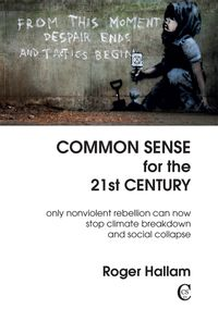 Common Sense for the 21st CenturyOnly Nonviolent Rebellion Can Now Stop Climate Breakdown And Social Collapse【電子書籍】[ Roger Hallam ]