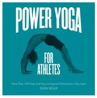Power Yoga for AthletesMore than 100 Poses and Flows to Improve Performance in Any Sport【電子書籍】[ Sean Vigue ]