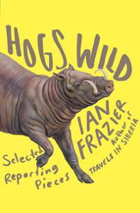 Hogs WildSelected Reporting Pieces【電子書籍】[ Ian Frazier ]