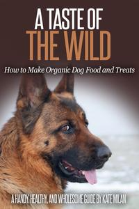 A Taste of the Wild: How to Make Organic Dog Food and Treats【電子書籍】[ Kate Milan ]