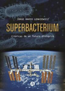SuperbacteriumCr?nicas de un futuro dist?pico【電子書籍】[ Jorge Mario Lenkiewicz ]