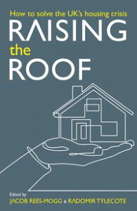 Raising the Roof: How to Solve the United Kingdom's Housing CrisisHow to Solve the United Kingdom's Housing Crisis【電子書籍】[ Jacob Rees-Mogg ]
