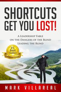 Shortcuts Get You Lost!A Leadership Fable on the Dangers of the Blind Leading the Blind【電子書籍】[ Mark Villareal ]
