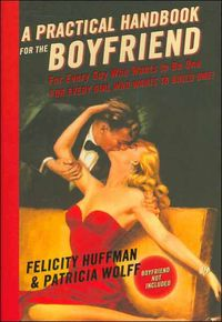 A Practical Handbook for the BoyfriendFor Every Guy Who Wants to Be One, for Every Girl Who Wants to Build One!【電子書籍】[ Felicity Huffman ]