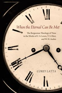 When the Eternal Can Be MetThe Bergsonian Theology of Time in the Works of C. S. Lewis, T. S. Eliot, and W. H. Auden【電子書籍】[ Corey Latta ]