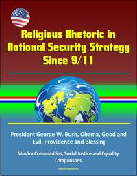 Religious Rhetoric in National Security Strategy Since 9/11: President George W. Bush, Obama, Good and Evil, Providence and Blessing, Muslim Communities, Social Justice and Equality, Comparisons【電子書籍】[ Progressive Management ]
