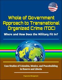 Whole of Government Approach to Transnational Organized Crime (TOC): Where and How Does the Military Fit In? Case Studies of Colombia, Mexico, and Peacebuilding in Kosovo and Liberia【電子書籍】[ Progressive Management ]
