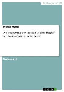 Die Bedeutung der Freiheit in dem Begriff der Eudaimonia bei Aristoteles【電子書籍】[ Yvonne M?ller ]