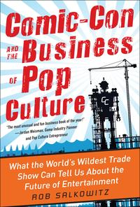 Comic-Con and the Business of Pop Culture: What the World's Wildest Trade Show Can Tell Us About the Future of Entertainment【電子書籍】[ Rob Salkowitz ]