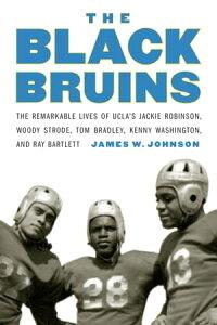 The Black BruinsThe Remarkable Lives of UCLA's Jackie Robinson, Woody Strode, Tom Bradley, Kenny Washington, and Ray Bartlett【電子書籍】[ James W. Johnson ]