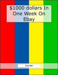Earn $1,000 On Ebay In One Week - See How Easy It Really Is!【電子書籍】[ Erick Ball ]