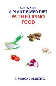 Sustaining A Plant-Based Diet With Filipino Food【電子書籍】[ E Vargas Alberto ]