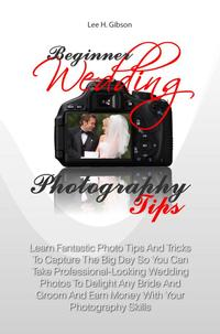 Beginner Wedding Photography TipsLearn Fantastic Photo Tips And Tricks To Capture The Big Day So You Can Take Professional-Looking Wedding Photos To Delight Any Bride And Groom And Earn Money With Your Photography Skills【電子書籍】[ Lee H. Gibson ]