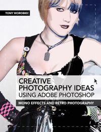 Creative Photography Ideas using Adobe Photoshop: Mono effects and retro photography【電子書籍】[ Tony Worobiec ]