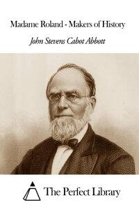 Madame Roland - Makers of History【電子書籍】[ John Stevens Cabot Abbott ]