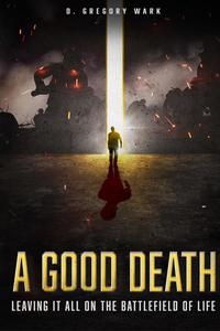 A Good DeathLeaving It All on the Battlefield of Life【電子書籍】[ D. Gregory Wark ]