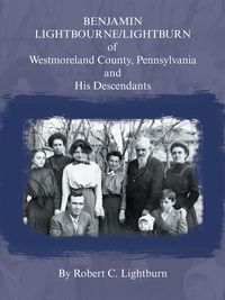 Benjamin Lightbourne/Lightburn of Westmoreland County, Pennsylvania and His Descendants【電子書籍】[ Robert C Lightburn ]