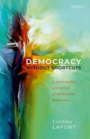 Democracy without Shortcuts A Participatory Conception of Deliberative Democracy【電子書籍】[ Cristina Lafont ]画像