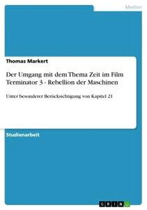 Der Umgang mit dem Thema Zeit im Film Terminator 3 - Rebellion der MaschinenUnter besonderer Ber?cksichtigung von Kapitel 21【電子書籍】[ Thomas Markert ]