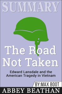 Summary of The Road Not Taken: Edward Lansdale and the American Tragedy in Vietnam by Max Boot【電子書籍】[ Abbey Beathan ]
