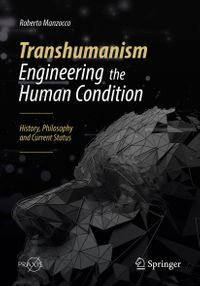 Transhumanism - Engineering the Human ConditionHistory, Philosophy and Current Status【電子書籍】[ Roberto Manzocco ]
