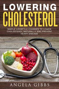 Lowering Cholesterol: Simple Lifestyle Changes to Lower Cholesterol Naturally and Prevent Heart Disease【電子書籍】[ Angela Gibbs ]