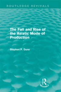 The Fall and Rise of the Asiatic Mode of Production (Routledge Revivals)【電子書籍】[ Stephen P. Dunn ]