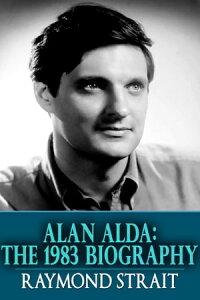 Alan Alda: The 1983 Biography【電子書籍】[ Raymond Strait ]