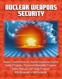 Nuclear Weapons Security: Nuclear Counterterrorism, Nuclear Explosives Control, Safety Program, Personnel Reliability Program, Prevention of Deliberate Unauthorized Use, DOD Response to IND Incidents【電子書籍】[ Progressive Management ]